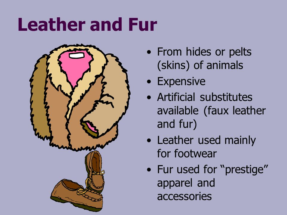 Leather and Fur From hides or pelts (skins) of animals Expensive Artificial substitutes available (faux leather and fur) Leather used mainly for footw