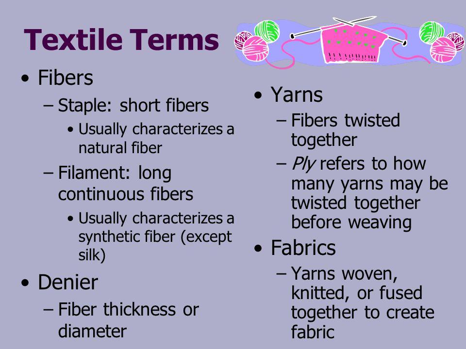 Textile Terms Fibers – –Staple: short fibers Usually characterizes a natural fiber – –Filament: long continuous fibers Usually characterizes a synthet