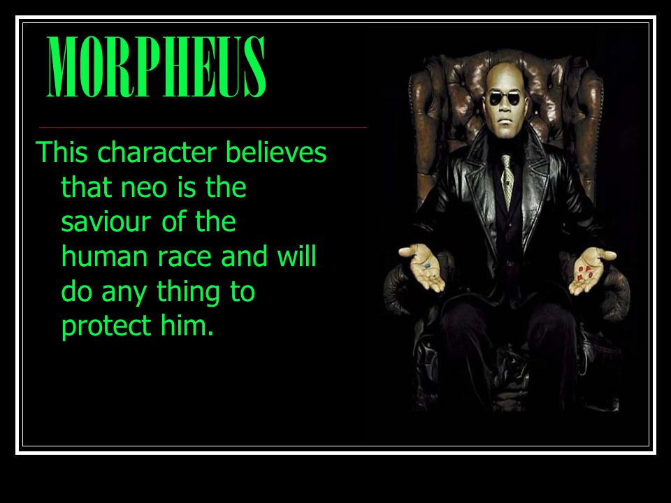MORPHEUS This character believes that neo is the saviour of the human race and will do any thing to protect him.