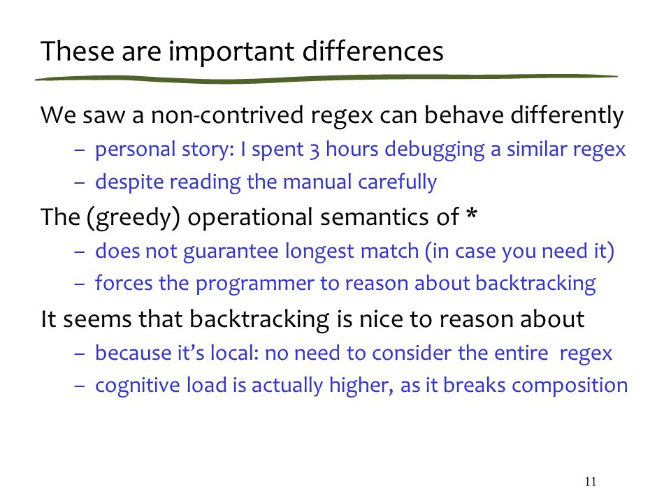 These are important differences We saw a non-contrived regex can behave differently –personal story: I spent 3 hours debugging a similar regex –despite reading the manual carefully The (greedy) operational semantics of * –does not guarantee longest match (in case you need it) –forces the programmer to reason about backtracking It seems that backtracking is nice to reason about –because it's local: no need to consider the entire regex –cognitive load is actually higher, as it breaks composition 11