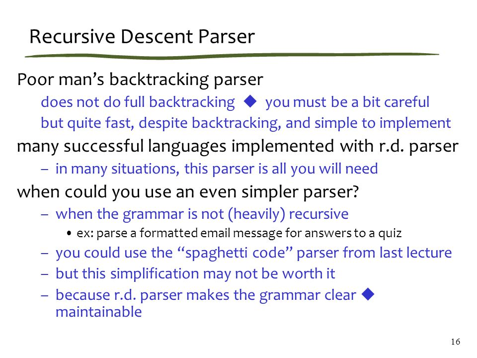 16 Recursive Descent Parser Poor man's backtracking parser does not do full backtracking  you must be a bit careful but quite fast, despite backtracking, and simple to implement many successful languages implemented with r.d.