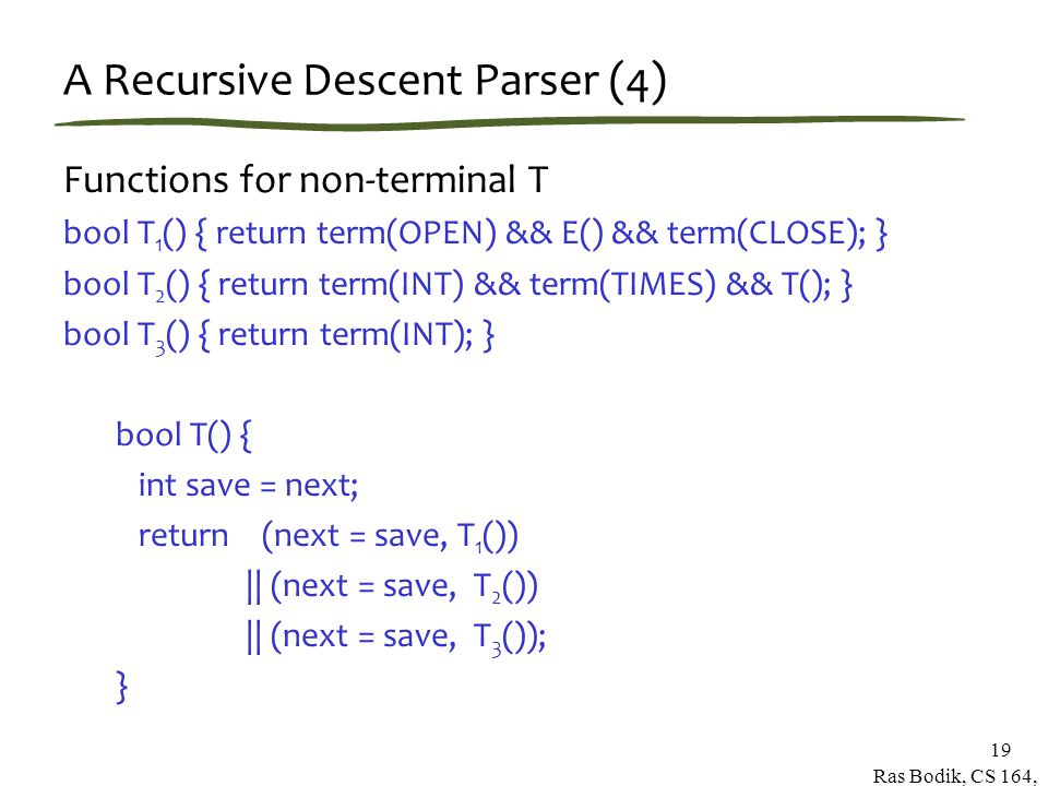 Ras Bodik, CS 164, Spring 2007 19 A Recursive Descent Parser (4) Functions for non-terminal T bool T 1 () { return term(OPEN) && E() && term(CLOSE); } bool T 2 () { return term(INT) && term(TIMES) && T(); } bool T 3 () { return term(INT); } bool T() { int save = next; return (next = save, T 1 ()) || (next = save, T 2 ()) || (next = save, T 3 ()); }
