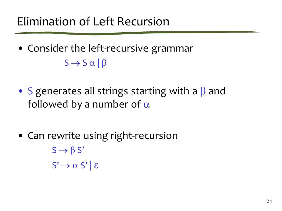 24 Elimination of Left Recursion Consider the left-recursive grammar S  S  |  S generates all strings starting with a  and followed by a number of  Can rewrite using right-recursion S   S' S'   S' | 