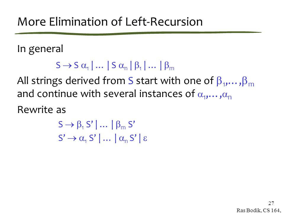 Ras Bodik, CS 164, Spring 2007 27 More Elimination of Left-Recursion In general S  S  1 | … | S  n |  1 | … |  m All strings derived from S start with one of  1,…,  m and continue with several instances of  1,…,  n Rewrite as S   1 S' | … |  m S' S'   1 S' | … |  n S' | 