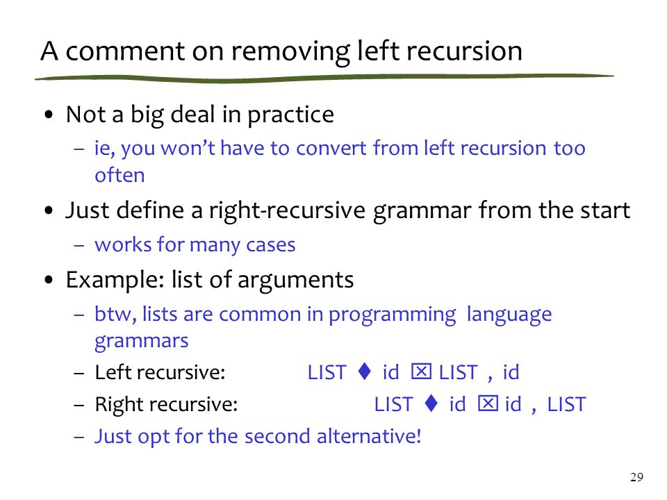 29 A comment on removing left recursion Not a big deal in practice –ie, you won't have to convert from left recursion too often Just define a right-recursive grammar from the start –works for many cases Example: list of arguments –btw, lists are common in programming language grammars –Left recursive:LIST  id  LIST, id –Right recursive:LIST  id  id, LIST –Just opt for the second alternative!