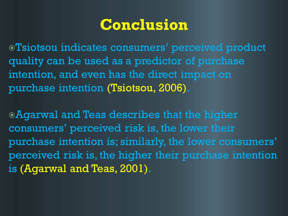 Conclusion  Tsiotsou indicates consumers' perceived product quality can be used as a predictor of purchase intention, and even has the direct impact on purchase intention (Tsiotsou, 2006).