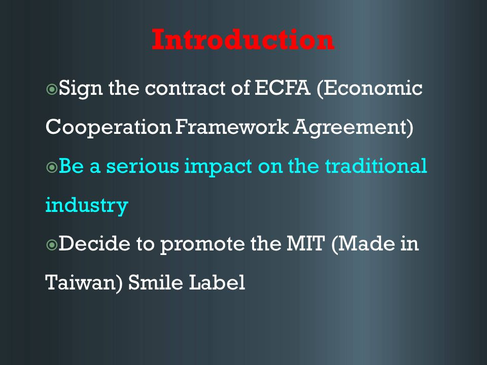 Introduction  Sign the contract of ECFA (Economic Cooperation Framework Agreement)  Be a serious impact on the traditional industry  Decide to promote the MIT (Made in Taiwan) Smile Label