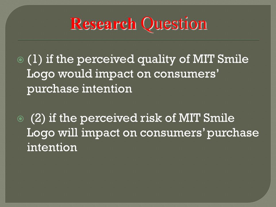 Research Question  (1) if the perceived quality of MIT Smile Logo would impact on consumers' purchase intention  (2) if the perceived risk of MIT Smile Logo will impact on consumers' purchase intention