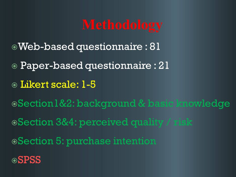 Methodology  Web-based questionnaire : 81  Paper-based questionnaire : 21  Likert scale: 1-5  Section1&2: background & basic knowledge  Section 3&4: perceived quality / risk  Section 5: purchase intention  SPSS