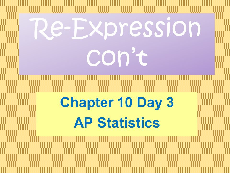 Re-Expression con't Chapter 10 Day 3 AP Statistics
