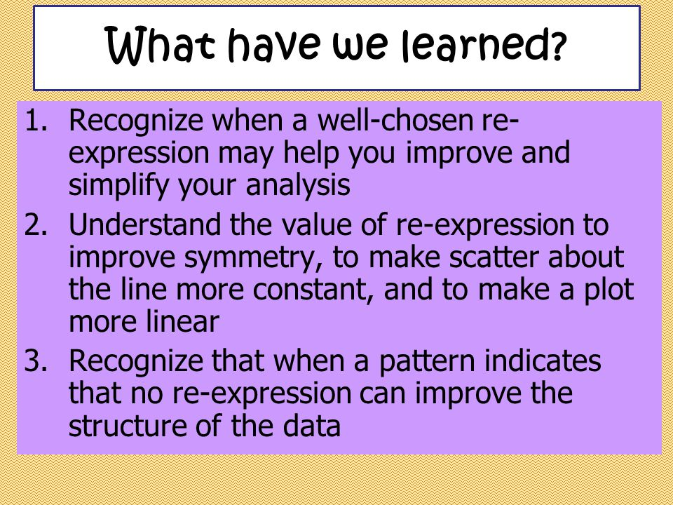 4.Know how to re-express you data and how to use the calculator 5.Be able to reverse any common re- expressions to put a predicted value or residual back into the original units What have we learned?