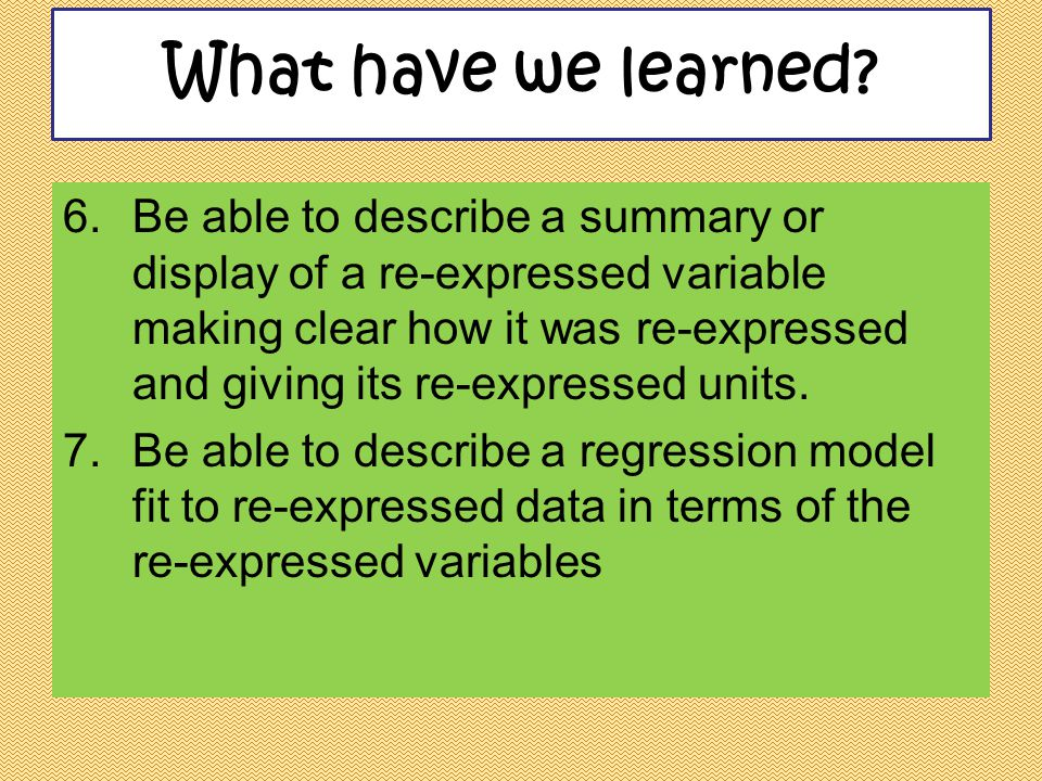 6.Be able to describe a summary or display of a re-expressed variable making clear how it was re-expressed and giving its re-expressed units. 7.Be abl