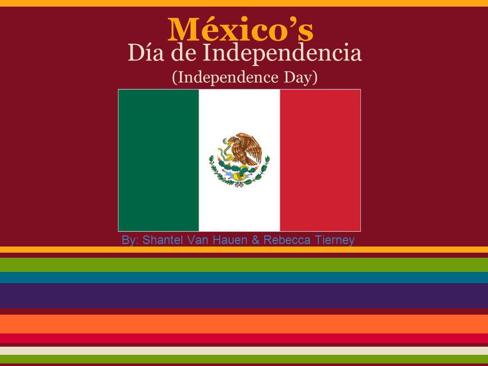México's Día de Independencia (Independence Day) By: Shantel Van Hauen & Rebecca Tierney