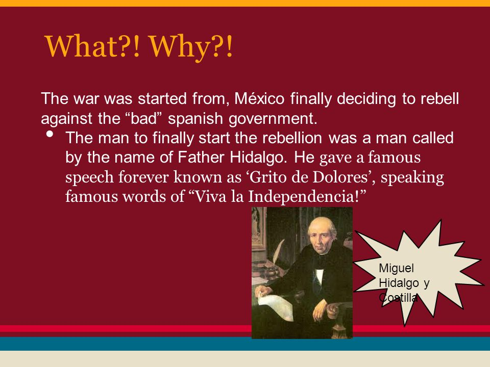 "What?! Why?! The war was started from, México finally deciding to rebell against the ""bad"" spanish government. The man to finally start the rebellion"