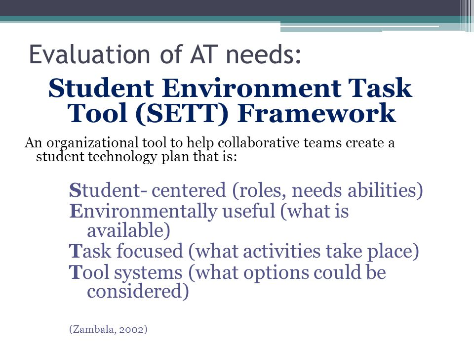 Evaluation of AT needs: Student Environment Task Tool (SETT) Framework An organizational tool to help collaborative teams create a student technology