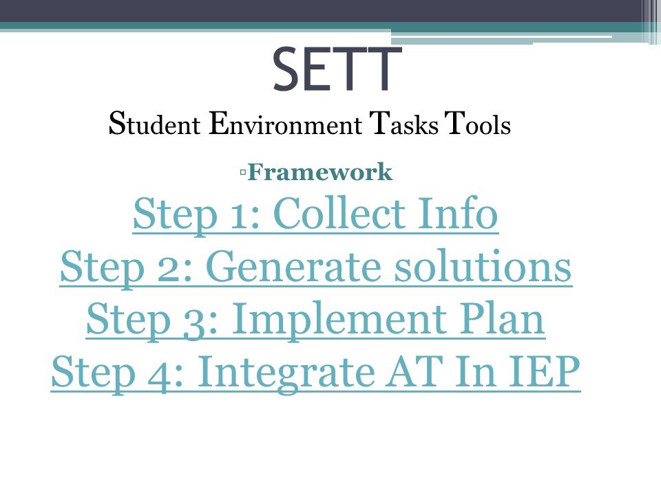 SETT S tudent E nvironment T asks T ools ▫Framework Step 1: Collect Info Step 2: Generate solutions Step 3: Implement Plan Step 4: Integrate AT In IEP