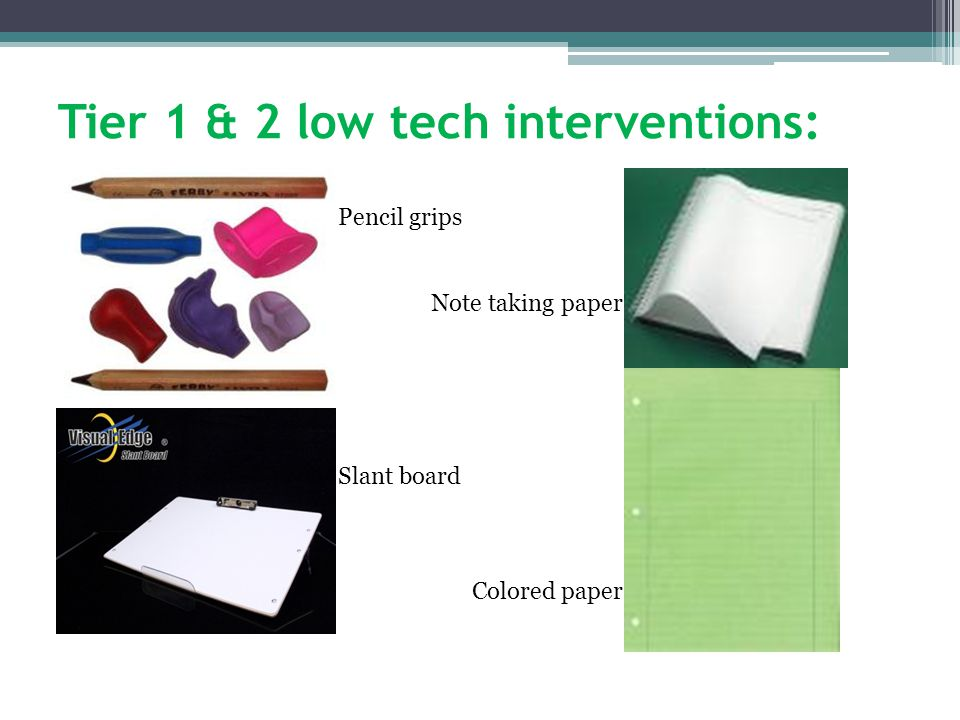 Tier 1 & 2 low tech interventions: Pencil grips Note taking paper Slant board Colored paper