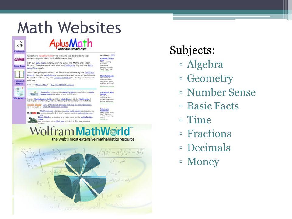 Math Websites Subjects: ▫Algebra ▫Geometry ▫Number Sense ▫Basic Facts ▫Time ▫Fractions ▫Decimals ▫Money