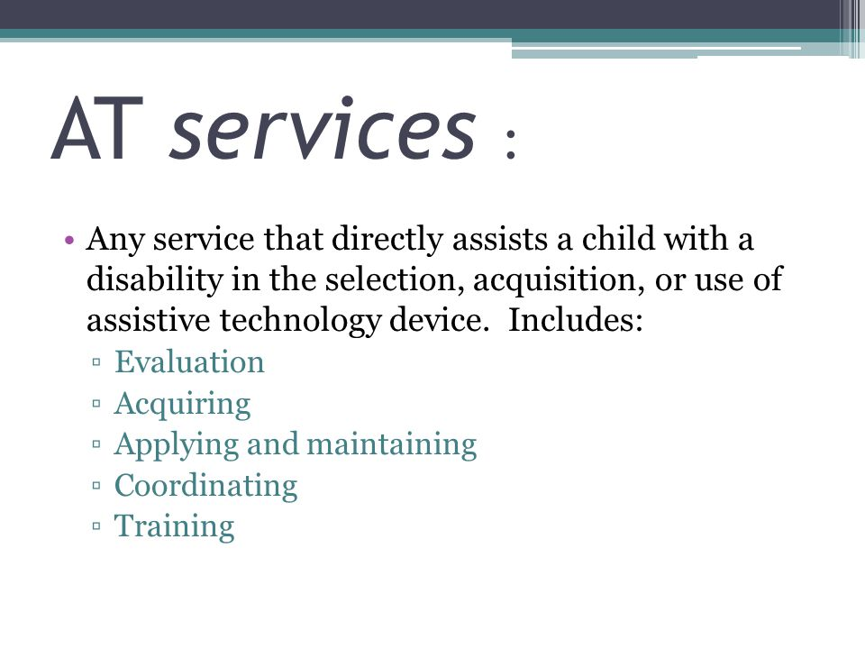 AT services : Any service that directly assists a child with a disability in the selection, acquisition, or use of assistive technology device. Includ