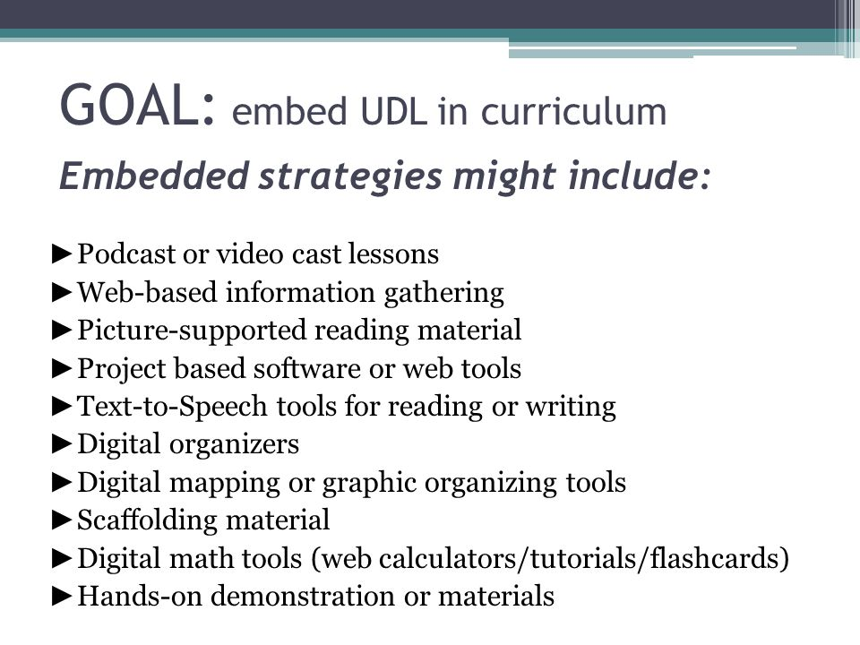 GOAL: embed UDL in curriculum Embedded strategies might include: ► Podcast or video cast lessons ► Web-based information gathering ► Picture-supported
