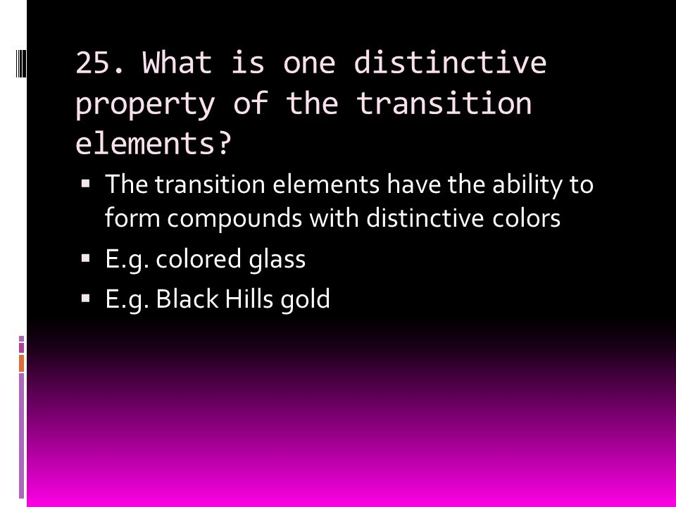 25.What is one distinctive property of the transition elements?  The transition elements have the ability to form compounds with distinctive colors 