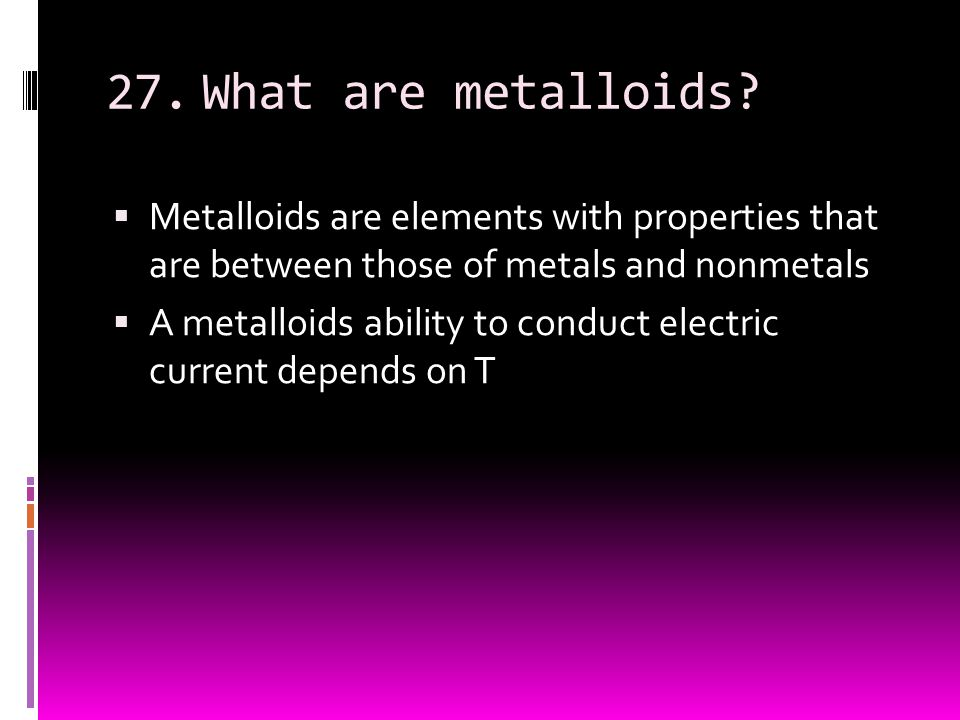 27.What are metalloids?  Metalloids are elements with properties that are between those of metals and nonmetals  A metalloids ability to conduct ele