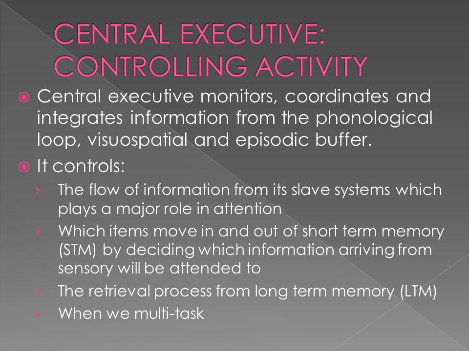  Central executive monitors, coordinates and integrates information from the phonological loop, visuospatial and episodic buffer.