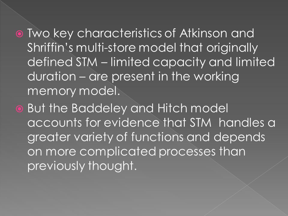  Two key characteristics of Atkinson and Shriffin's multi-store model that originally defined STM – limited capacity and limited duration – are present in the working memory model.