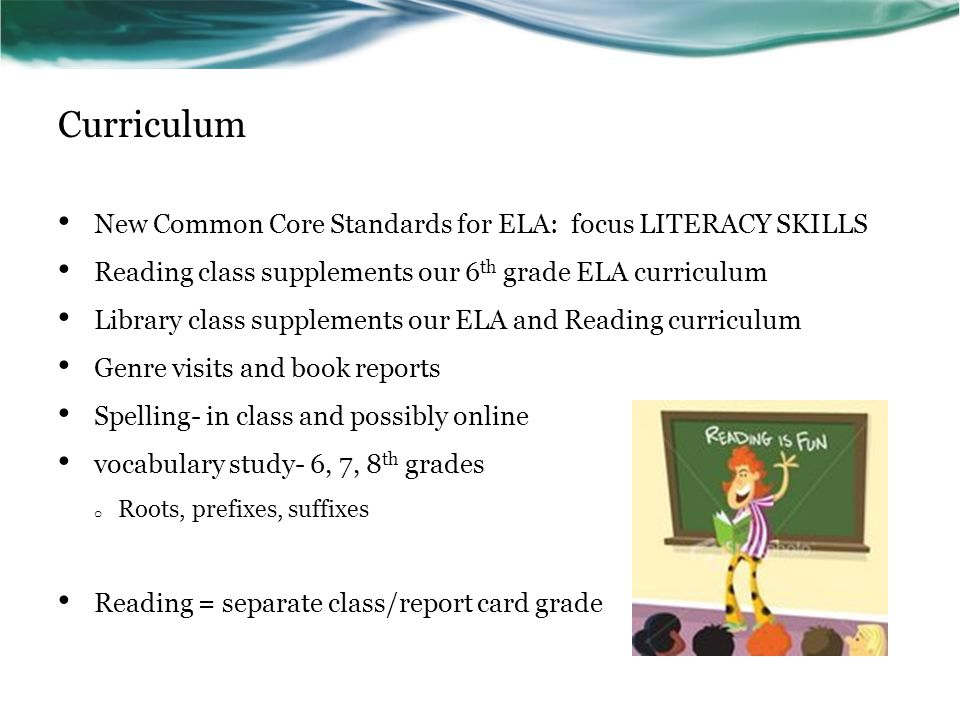 Curriculum New Common Core Standards for ELA: focus LITERACY SKILLS Reading class supplements our 6 th grade ELA curriculum Library class supplements our ELA and Reading curriculum Genre visits and book reports Spelling- in class and possibly online vocabulary study- 6, 7, 8 th grades o Roots, prefixes, suffixes Reading = separate class/report card grade