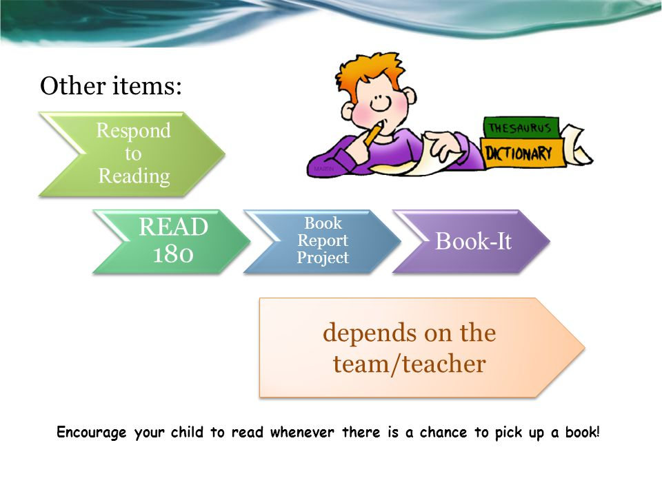 Respond to Reading READ 180 Book Report Project Book-It Other items: depends on the team/teacher Encourage your child to read whenever there is a chance to pick up a book!