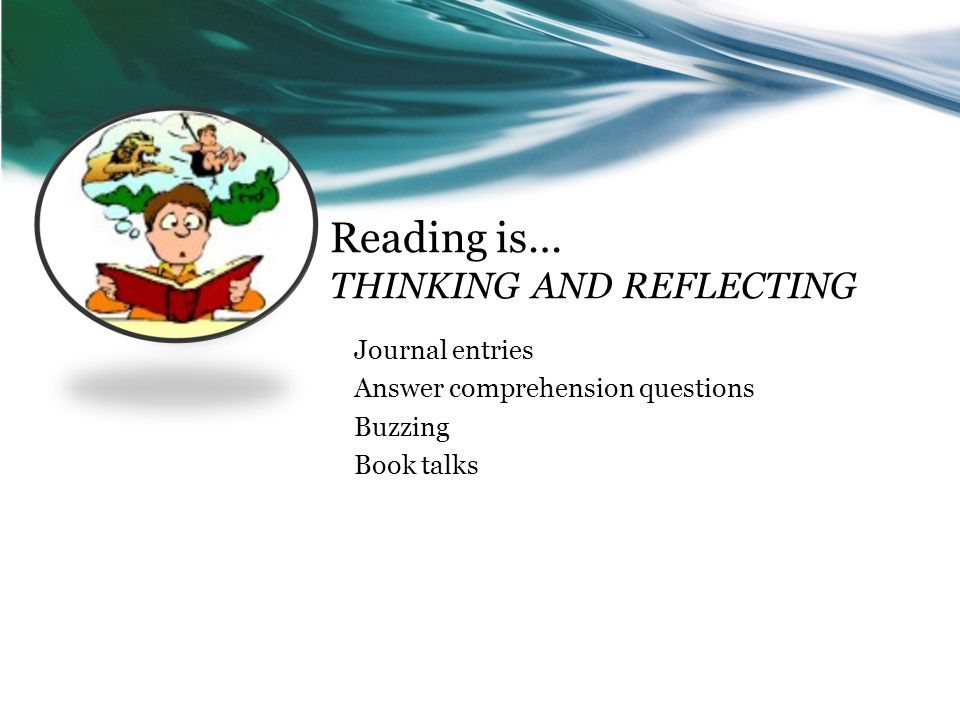 Reading is… THINKING AND REFLECTING Journal entries Answer comprehension questions Buzzing Book talks