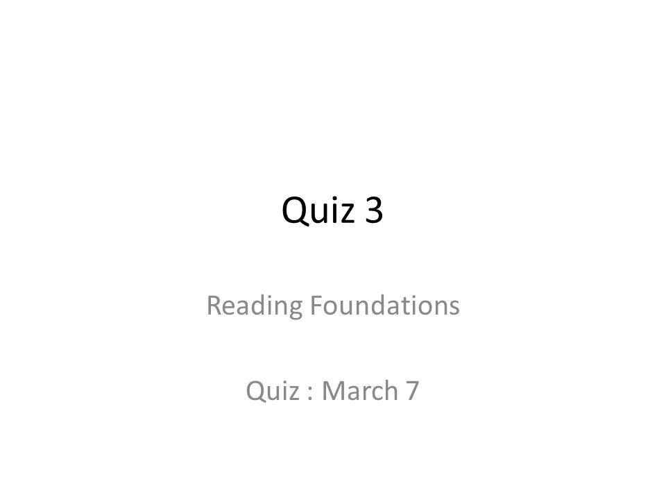 Quiz 3 Reading Foundations Quiz : March 7