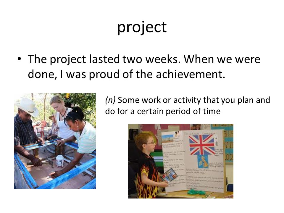 project The project lasted two weeks. When we were done, I was proud of the achievement. (n) Some work or activity that you plan and do for a certain