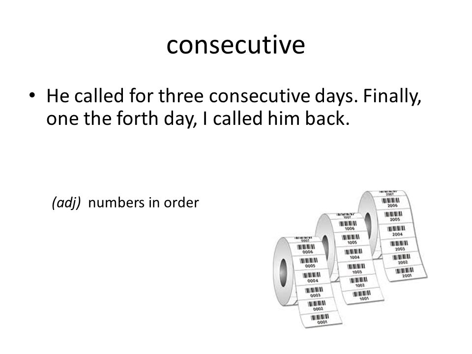 consecutive He called for three consecutive days. Finally, one the forth day, I called him back.