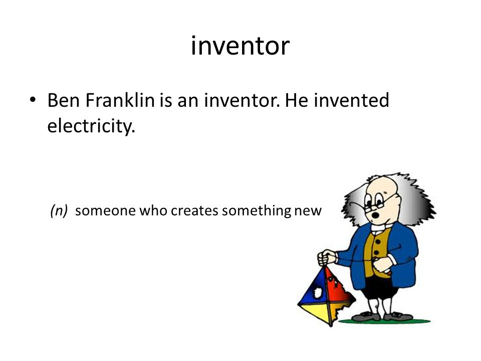 inventor Ben Franklin is an inventor. He invented electricity. (n) someone who creates something new