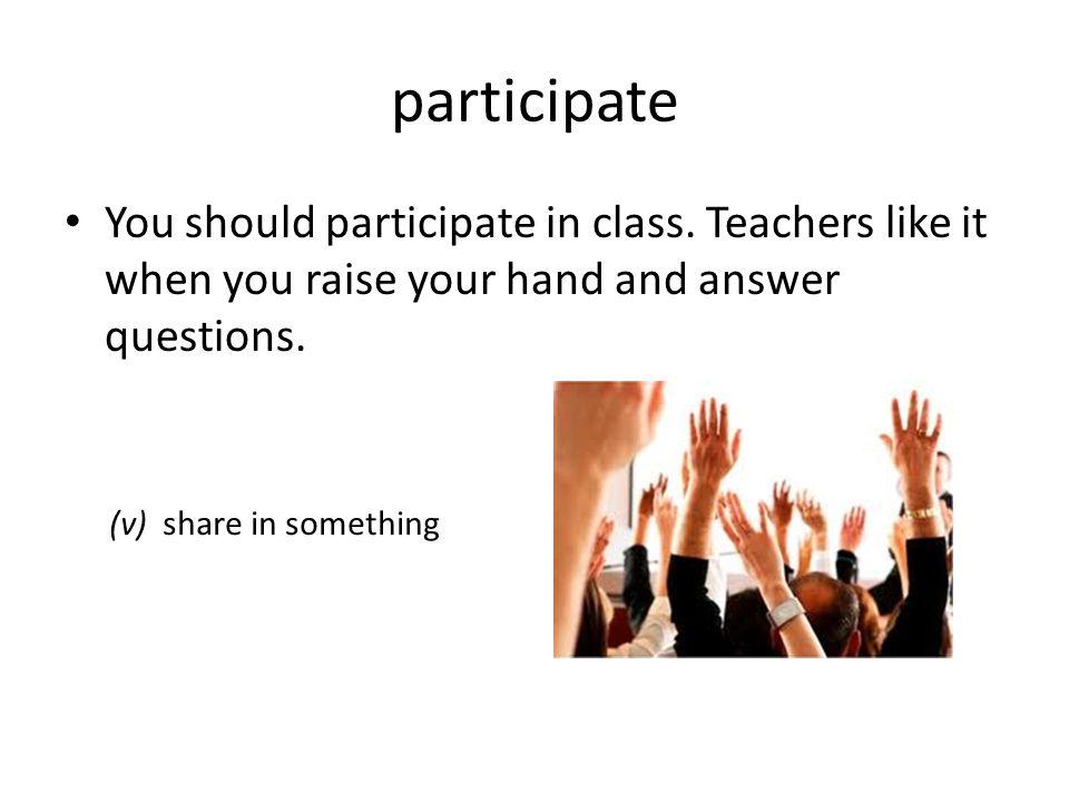participate You should participate in class.