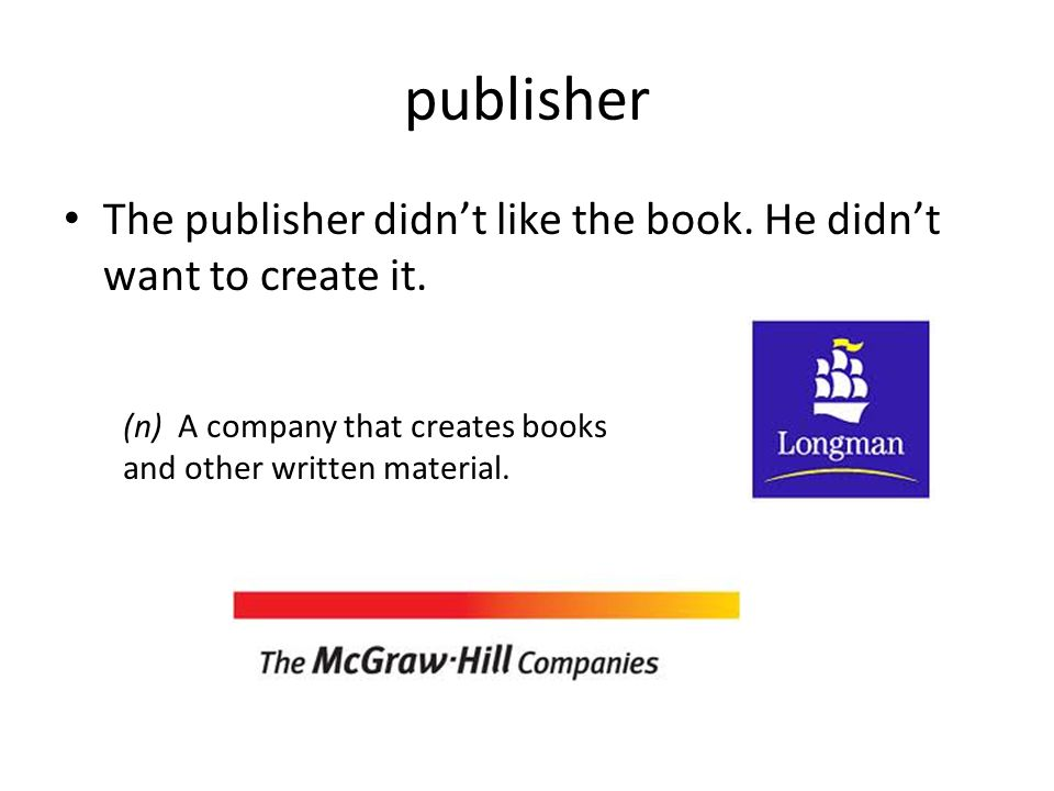 publisher The publisher didn't like the book. He didn't want to create it. (n) A company that creates books and other written material.