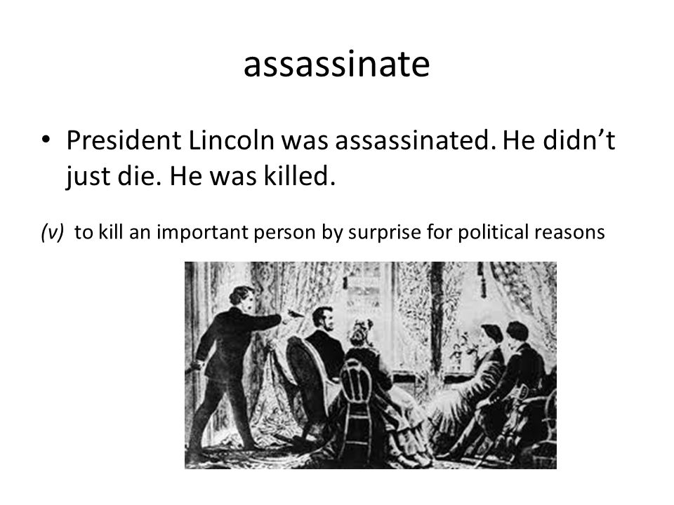 assassinate President Lincoln was assassinated. He didn't just die. He was killed. (v) to kill an important person by surprise for political reasons