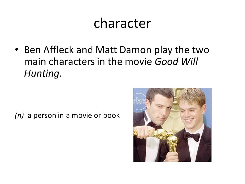character Ben Affleck and Matt Damon play the two main characters in the movie Good Will Hunting.