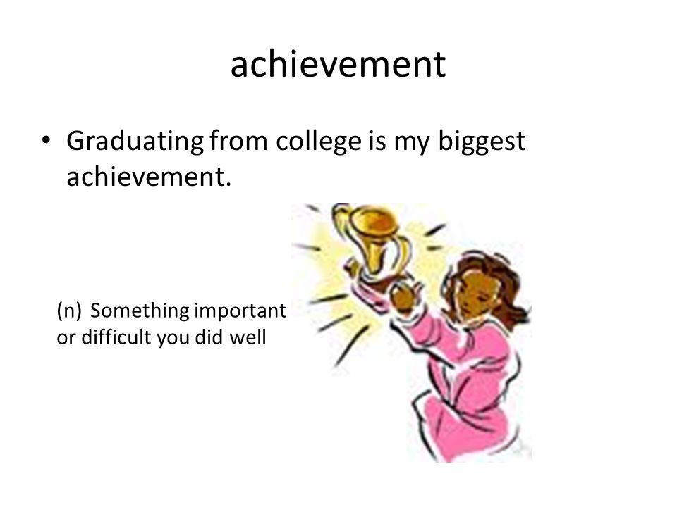 achievement Graduating from college is my biggest achievement.