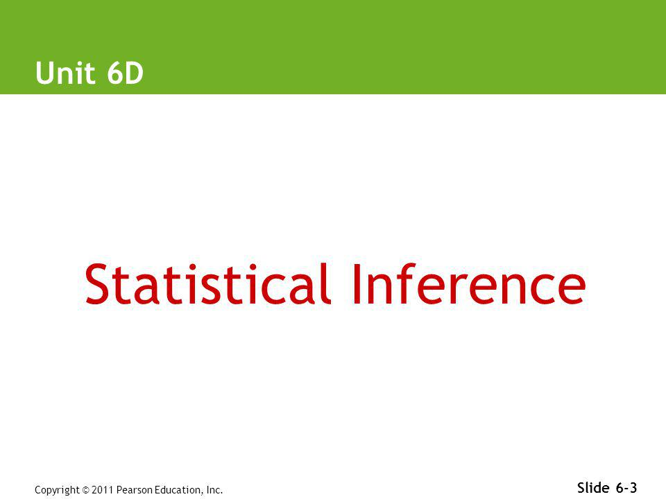 Copyright © 2011 Pearson Education, Inc. Slide 6-3 Unit 6D Statistical Inference