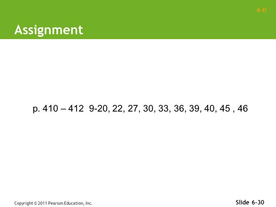 6-D Copyright © 2011 Pearson Education, Inc. Slide 6-30 Assignment p. 410 – 412 9-20, 22, 27, 30, 33, 36, 39, 40, 45, 46