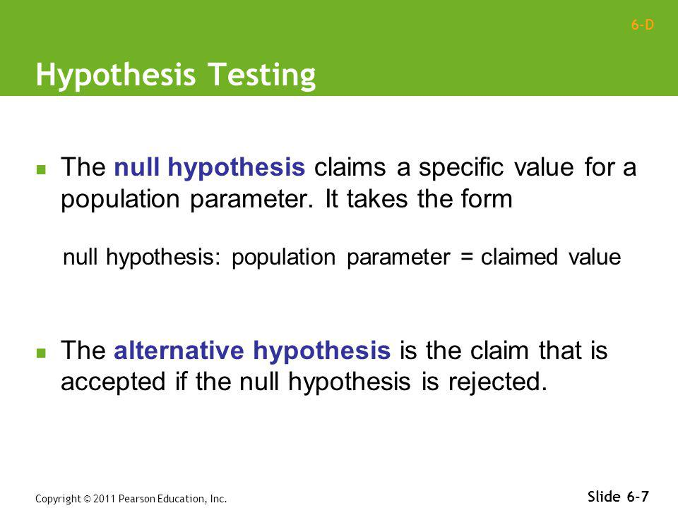 6-D Copyright © 2011 Pearson Education, Inc. Slide 6-7 The null hypothesis claims a specific value for a population parameter. It takes the form null