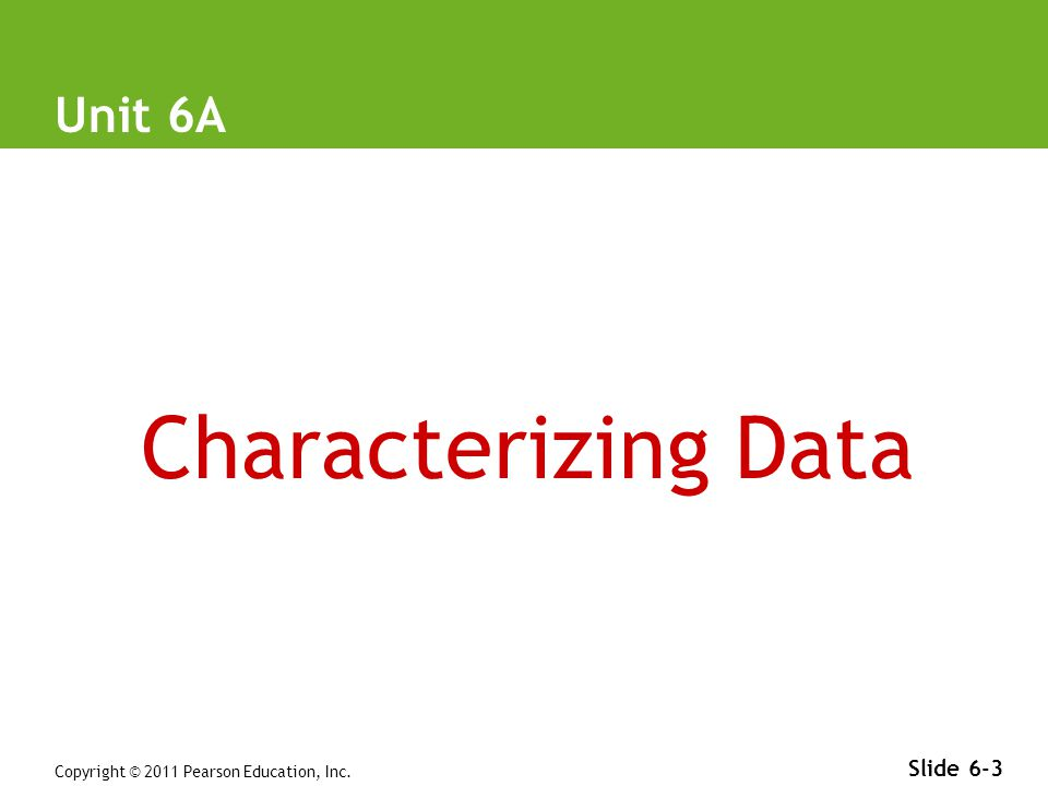 Copyright © 2011 Pearson Education, Inc. Slide 6-3 Unit 6A Characterizing Data