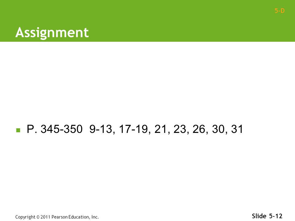 5-D Assignment P. 345-350 9-13, 17-19, 21, 23, 26, 30, 31 Copyright © 2011 Pearson Education, Inc.