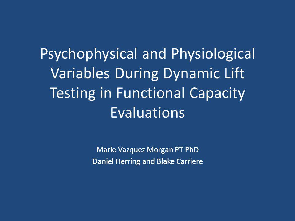 Psychophysical and Physiological Variables During Dynamic Lift Testing in Functional Capacity Evaluations Marie Vazquez Morgan PT PhD Daniel Herring a