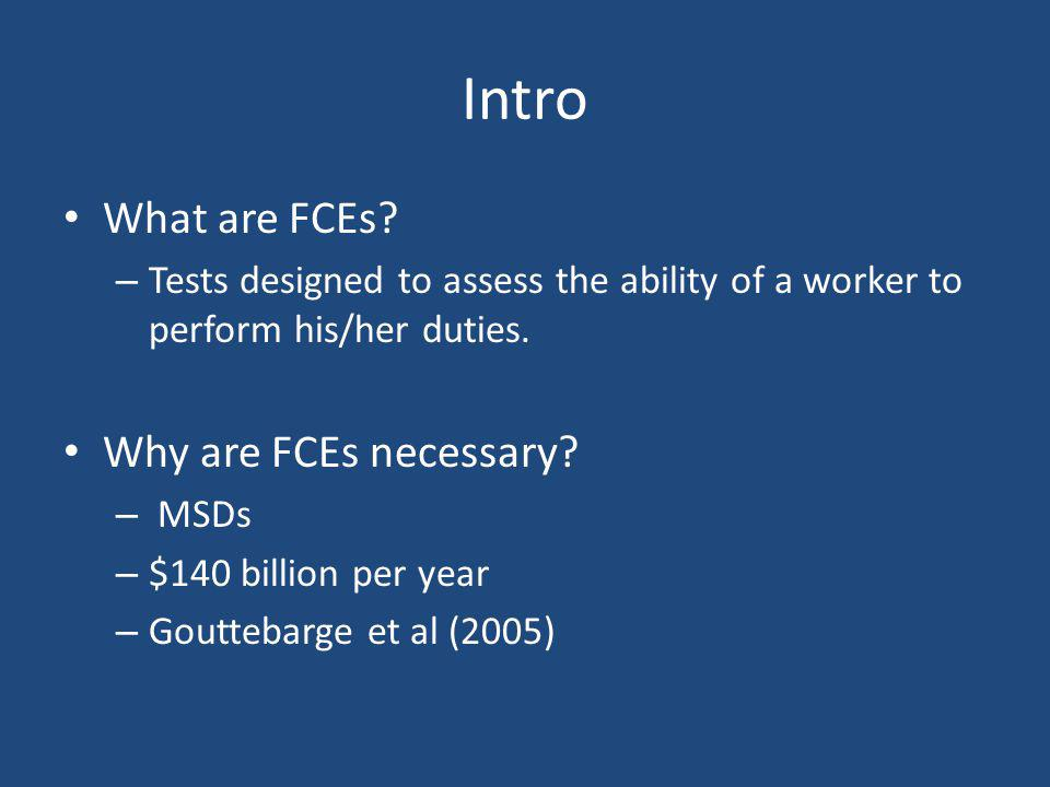 Intro What are FCEs? – Tests designed to assess the ability of a worker to perform his/her duties. Why are FCEs necessary? – MSDs – $140 billion per y