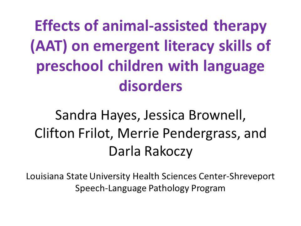 Effects of animal-assisted therapy (AAT) on emergent literacy skills of preschool children with language disorders Sandra Hayes, Jessica Brownell, Cli