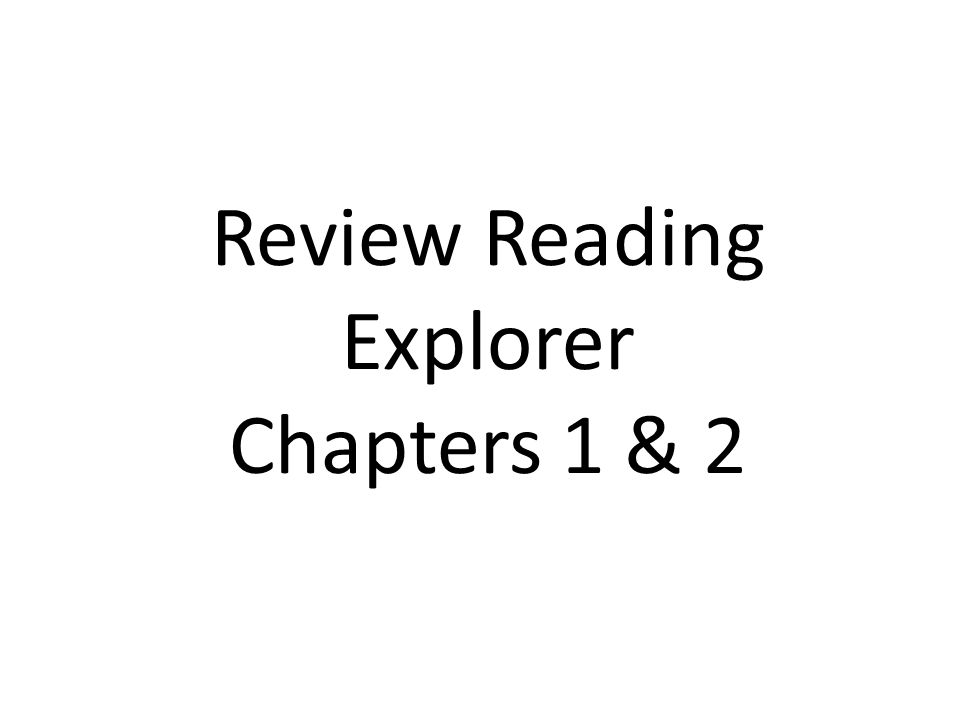 Review Reading Explorer Chapters 1 & 2