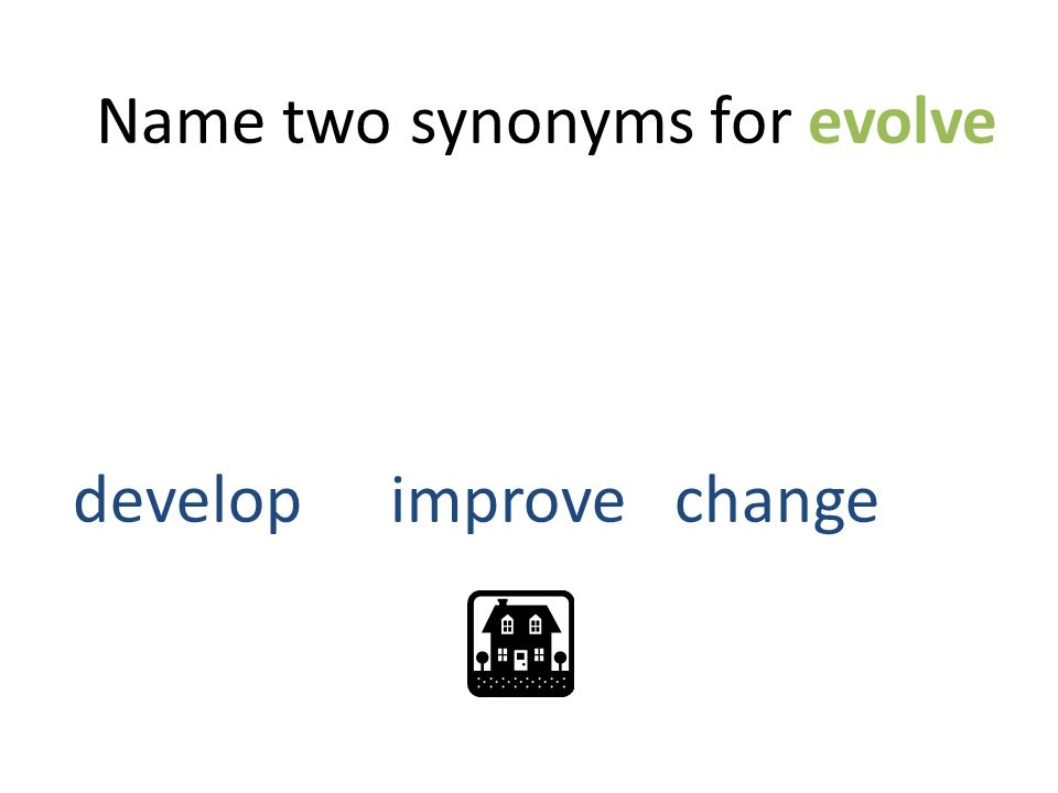 Name two synonyms for evolve developimprove change